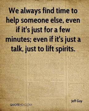 Jeff Guy  - We always find time to help someone else, even if it's just for a few minutes; even if it's just a talk, just to lift spirits.