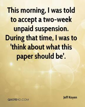Jeff Koyen  - This morning, I was told to accept a two-week unpaid suspension. During that time, I was to 'think about what this paper should be'.