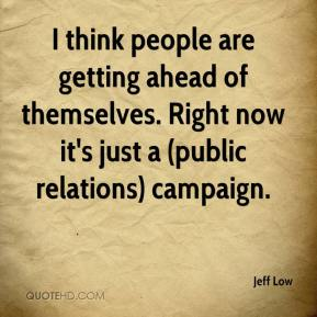 Jeff Low  - I think people are getting ahead of themselves. Right now it's just a (public relations) campaign.