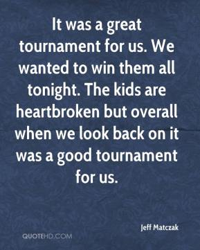 Jeff Matczak  - It was a great tournament for us. We wanted to win them all tonight. The kids are heartbroken but overall when we look back on it was a good tournament for us.