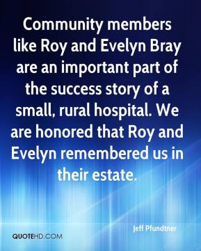 Jeff Pfundtner  - Community members like Roy and Evelyn Bray are an important part of the success story of a small, rural hospital. We are honored that Roy and Evelyn remembered us in their estate.