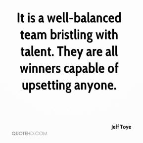 Jeff Toye  - It is a well-balanced team bristling with talent. They are all winners capable of upsetting anyone.