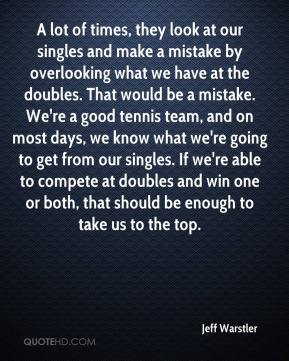 Jeff Warstler  - A lot of times, they look at our singles and make a mistake by overlooking what we have at the doubles. That would be a mistake. We're a good tennis team, and on most days, we know what we're going to get from our singles. If we're able to compete at doubles and win one or both, that should be enough to take us to the top.