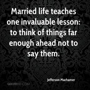 Jefferson Machamer  - Married life teaches one invaluable lesson: to think of things far enough ahead not to say them.