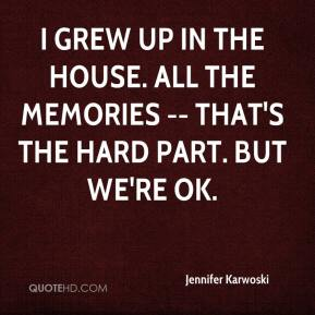 Jennifer Karwoski  - I grew up in the house. All the memories -- that's the hard part. But we're OK.