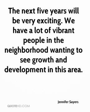The next five years will be very exciting. We have a lot of vibrant people in the neighborhood wanting to see growth and development in this area.