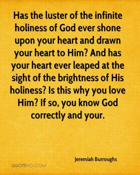Jeremiah Burroughs  - Has the luster of the infinite holiness of God ever shone upon your heart and drawn your heart to Him? And has your heart ever leaped at the sight of the brightness of His holiness? Is this why you love Him? If so, you know God correctly and your.