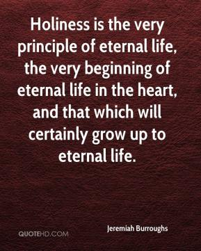 Jeremiah Burroughs  - Holiness is the very principle of eternal life, the very beginning of eternal life in the heart, and that which will certainly grow up to eternal life.