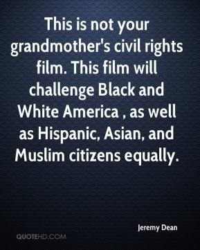 Jeremy Dean  - This is not your grandmother's civil rights film. This film will challenge Black and White America , as well as Hispanic, Asian, and Muslim citizens equally.