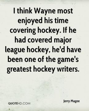 Jerry Magee  - I think Wayne most enjoyed his time covering hockey. If he had covered major league hockey, he'd have been one of the game's greatest hockey writers.