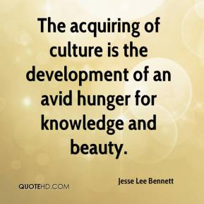 Jesse Lee Bennett  - The acquiring of culture is the development of an avid hunger for knowledge and beauty.