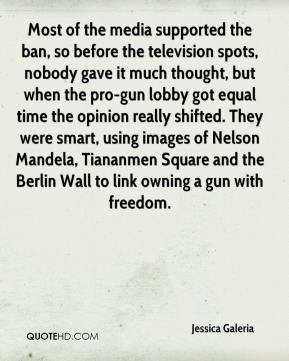 Jessica Galeria  - Most of the media supported the ban, so before the television spots, nobody gave it much thought, but when the pro-gun lobby got equal time the opinion really shifted. They were smart, using images of Nelson Mandela, Tiananmen Square and the Berlin Wall to link owning a gun with freedom.
