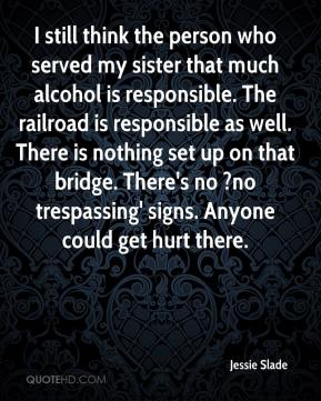 Jessie Slade  - I still think the person who served my sister that much alcohol is responsible. The railroad is responsible as well. There is nothing set up on that bridge. There's no ?no trespassing' signs. Anyone could get hurt there.