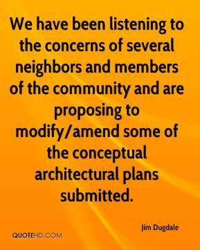 Jim Dugdale  - We have been listening to the concerns of several neighbors and members of the community and are proposing to modify/amend some of the conceptual architectural plans submitted.