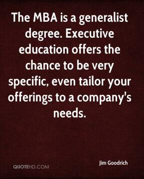 Jim Goodrich  - The MBA is a generalist degree. Executive education offers the chance to be very specific, even tailor your offerings to a company's needs.