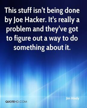 Jim Hindy  - This stuff isn't being done by Joe Hacker. It's really a problem and they've got to figure out a way to do something about it.