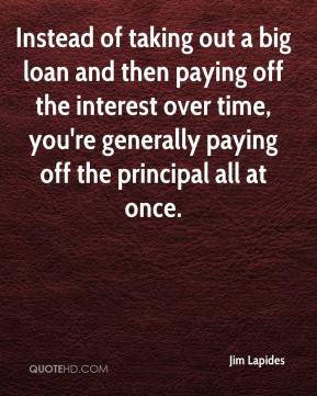 Jim Lapides  - Instead of taking out a big loan and then paying off the interest over time, you're generally paying off the principal all at once.