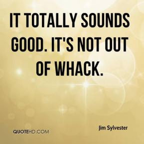 Jim Sylvester  - It totally sounds good. It's not out of whack.