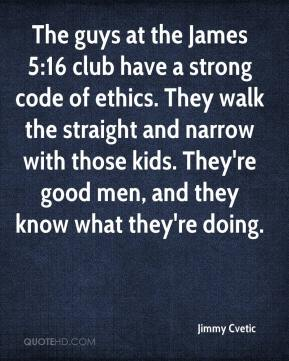 Jimmy Cvetic  - The guys at the James 5:16 club have a strong code of ethics. They walk the straight and narrow with those kids. They're good men, and they know what they're doing.