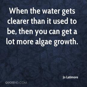Jo Latimore  - When the water gets clearer than it used to be, then you can get a lot more algae growth.