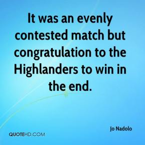 Jo Nadolo  - It was an evenly contested match but congratulation to the Highlanders to win in the end.