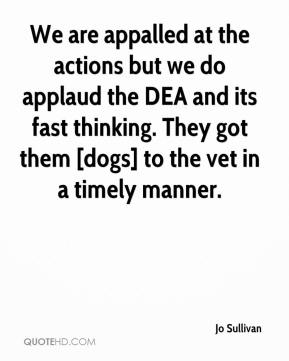 Jo Sullivan  - We are appalled at the actions but we do applaud the DEA and its fast thinking. They got them [dogs] to the vet in a timely manner.