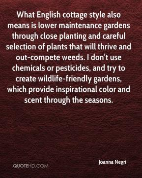 Joanna Negri  - What English cottage style also means is lower maintenance gardens through close planting and careful selection of plants that will thrive and out-compete weeds. I don't use chemicals or pesticides, and try to create wildlife-friendly gardens, which provide inspirational color and scent through the seasons.
