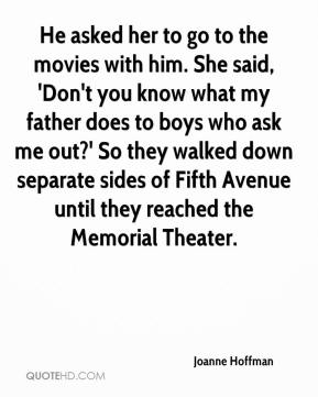 Joanne Hoffman  - He asked her to go to the movies with him. She said, 'Don't you know what my father does to boys who ask me out?' So they walked down separate sides of Fifth Avenue until they reached the Memorial Theater.