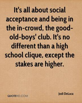 Jodi DeLuca  - It's all about social acceptance and being in the in-crowd, the good-old-boys' club. It's no different than a high school clique, except the stakes are higher.