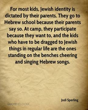 Jodi Sperling  - For most kids, Jewish identity is dictated by their parents. They go to Hebrew school because their parents say so. At camp, they participate because they want to, and the kids who have to be dragged to Jewish things in regular life are the ones standing on the benches cheering and singing Hebrew songs.