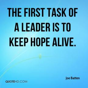 Joe Batten  - The first task of a leader is to keep hope alive.