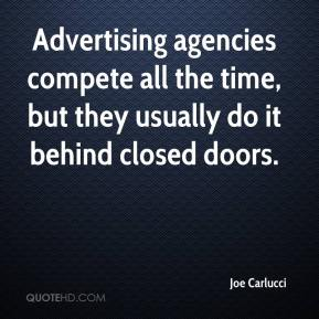 Joe Carlucci  - Advertising agencies compete all the time, but they usually do it behind closed doors.