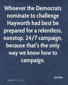 Joe Eule  - Whoever the Democrats nominate to challenge Hayworth had best be prepared for a relentless, nonstop, 24/7 campaign, because that's the only way we know how to campaign.