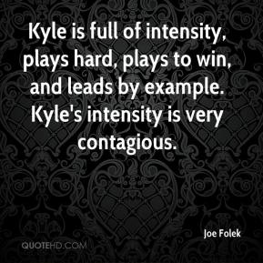 Joe Folek  - Kyle is full of intensity, plays hard, plays to win, and leads by example. Kyle's intensity is very contagious.