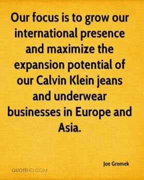 Joe Gromek  - Our focus is to grow our international presence and maximize the expansion potential of our Calvin Klein jeans and underwear businesses in Europe and Asia.