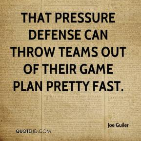 Joe Guiler  - That pressure defense can throw teams out of their game plan pretty fast.