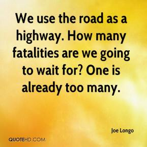 Joe Longo  - We use the road as a highway. How many fatalities are we going to wait for? One is already too many.