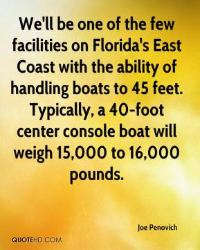 Joe Penovich  - We'll be one of the few facilities on Florida's East Coast with the ability of handling boats to 45 feet. Typically, a 40-foot center console boat will weigh 15,000 to 16,000 pounds.