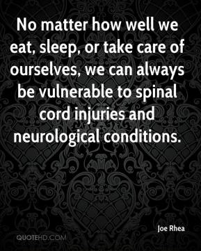 Joe Rhea  - No matter how well we eat, sleep, or take care of ourselves, we can always be vulnerable to spinal cord injuries and neurological conditions.