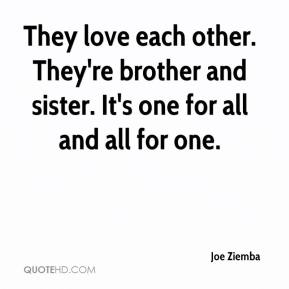 Joe Ziemba  - They love each other. They're brother and sister. It's one for all and all for one.