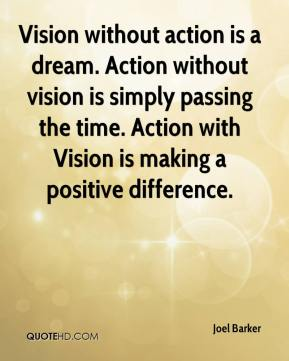 Joel Barker  - Vision without action is a dream. Action without vision is simply passing the time. Action with Vision is making a positive difference.