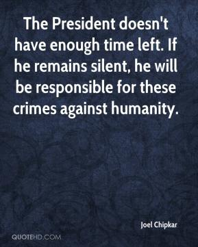 Joel Chipkar  - The President doesn't have enough time left. If he remains silent, he will be responsible for these crimes against humanity.