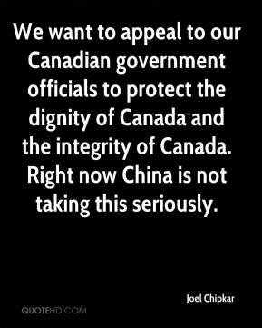 Joel Chipkar  - We want to appeal to our Canadian government officials to protect the dignity of Canada and the integrity of Canada. Right now China is not taking this seriously.