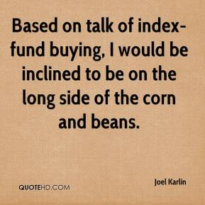 Joel Karlin  - Based on talk of index-fund buying, I would be inclined to be on the long side of the corn and beans.