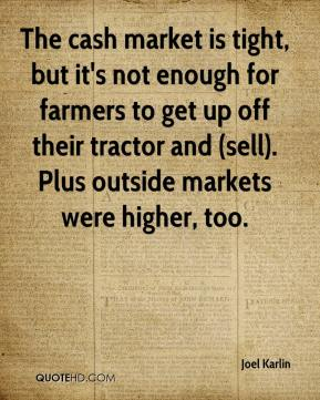 Joel Karlin  - The cash market is tight, but it's not enough for farmers to get up off their tractor and (sell). Plus outside markets were higher, too.