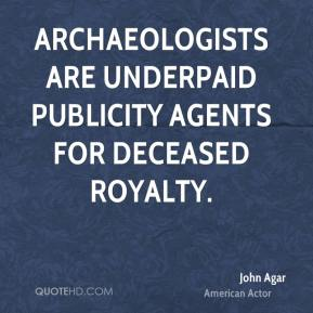 John Agar - Archaeologists are underpaid publicity agents for deceased royalty.