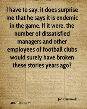 John Barnwell  - I have to say, it does surprise me that he says it is endemic in the game. If it were, the number of dissatisfied managers and other employees of football clubs would surely have broken these stories years ago?