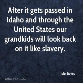 John Bayes  - After it gets passed in Idaho and through the United States our grandkids will look back on it like slavery.