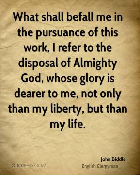 John Biddle - What shall befall me in the pursuance of this work, I refer to the disposal of Almighty God, whose glory is dearer to me, not only than my liberty, but than my life.