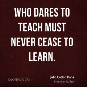 John Cotton Dana - Who dares to teach must never cease to learn.